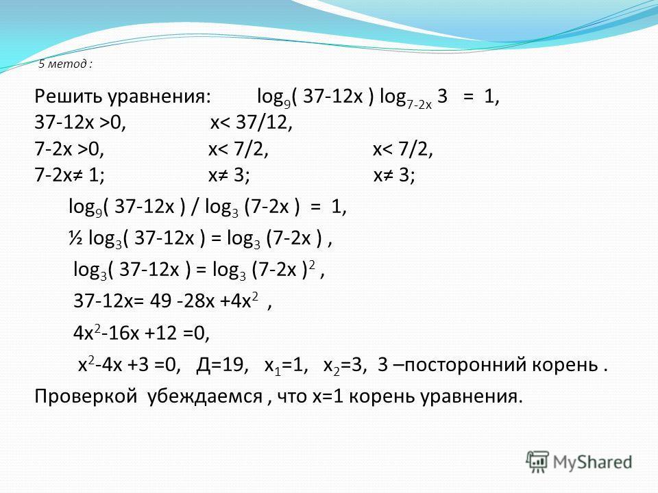 5 метод : Решить уравнения: log 9 ( 37-12х ) log 7-2х 3 = 1, 37-12х >0, х< 37/12, 7-2х >0, х< 7/2, х< 7/2, 7-2х 1; х 3; х 3; log 9 ( 37-12х ) / log 3 (7-2х ) = 1, ½ log 3 ( 37-12х ) = log 3 (7-2х ), log 3 ( 37-12х ) = log 3 (7-2х ) 2, 37-12х= 49 -28х