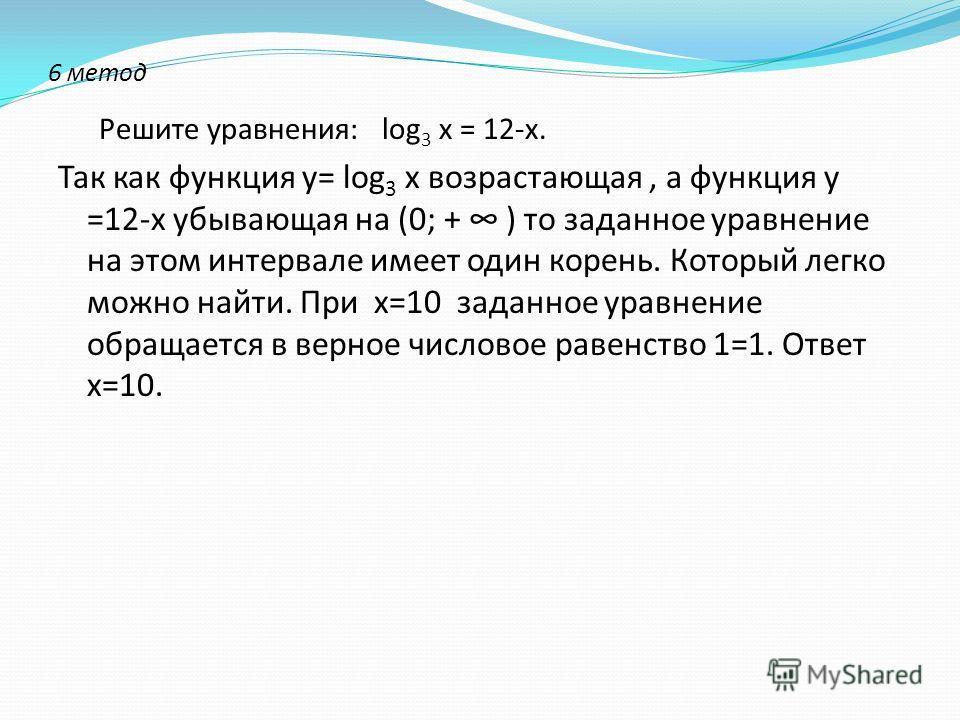 6 метод Решите уравнения: log 3 х = 12-х. Так как функция у= log 3 х возрастающая, а функция у =12-х убывающая на (0; + ) то заданное уравнение на этом интервале имеет один корень. Который легко можно найти. При х=10 заданное уравнение обращается в в
