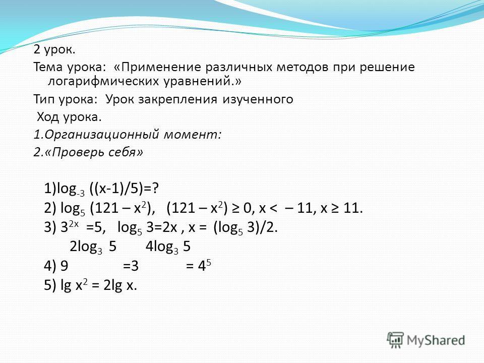 2 урок. Тема урока: «Применение различных методов при решение логарифмических уравнений.» Тип урока: Урок закрепления изученного Ход урока. 1.Организационный момент: 2.«Проверь себя» 1)log -3 ((х-1)/5)=? 2) log 5 (121 – x 2 ), (121 – x 2 ) 0, x < – 1