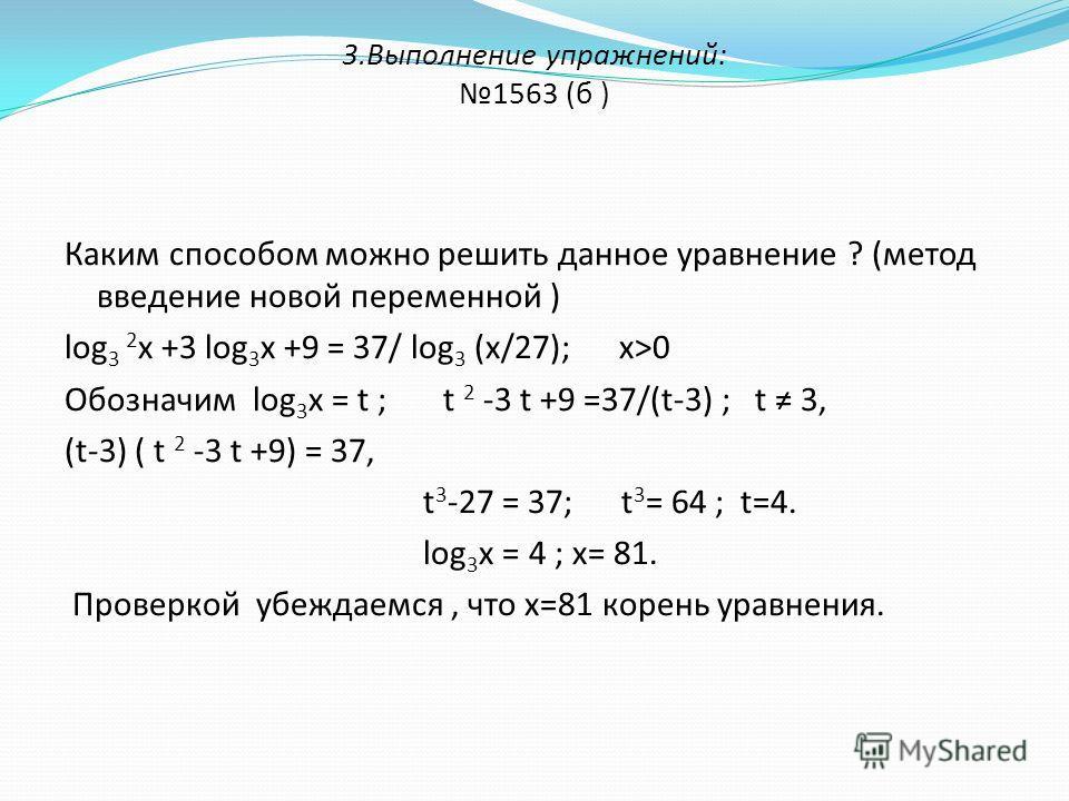 3.Выполнение упражнений: 1563 (б ) Каким способом можно решить данное уравнение ? (метод введение новой переменной ) log 3 2 х +3 log 3 х +9 = 37/ log 3 (х/27); х>0 Обозначим log 3 х = t ; t 2 -3 t +9 =37/(t-3) ; t 3, (t-3) ( t 2 -3 t +9) = 37, t 3 -