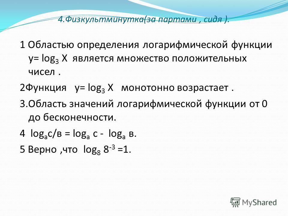 4.Физкультминутка(за партами, сидя ). 1 Областью определения логарифмической функции у= log 3 Х является множество положительных чисел. 2Функция у= log 3 Х монотонно возрастает. 3.Область значений логарифмической функции от 0 до бесконечности. 4 log
