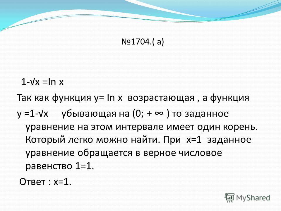 1704.( а) 1-х =In х Так как функция у= In х возрастающая, а функция у =1-х убывающая на (0; + ) то заданное уравнение на этом интервале имеет один корень. Который легко можно найти. При х=1 заданное уравнение обращается в верное числовое равенство 1=