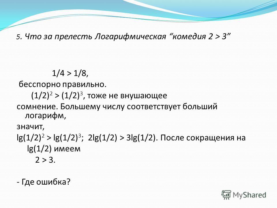 5. Что за прелесть Логарифмическая комедия 2 > 3 1/4 > 1/8, бесспорно правильно. (1/2) 2 > (1/2) 3, тоже не внушающее сомнение. Большему числу соответствует больший логарифм, значит, lg(1/2) 2 > lg(1/2) 3 ; 2lg(1/2) > 3lg(1/2). После сокращения на lg