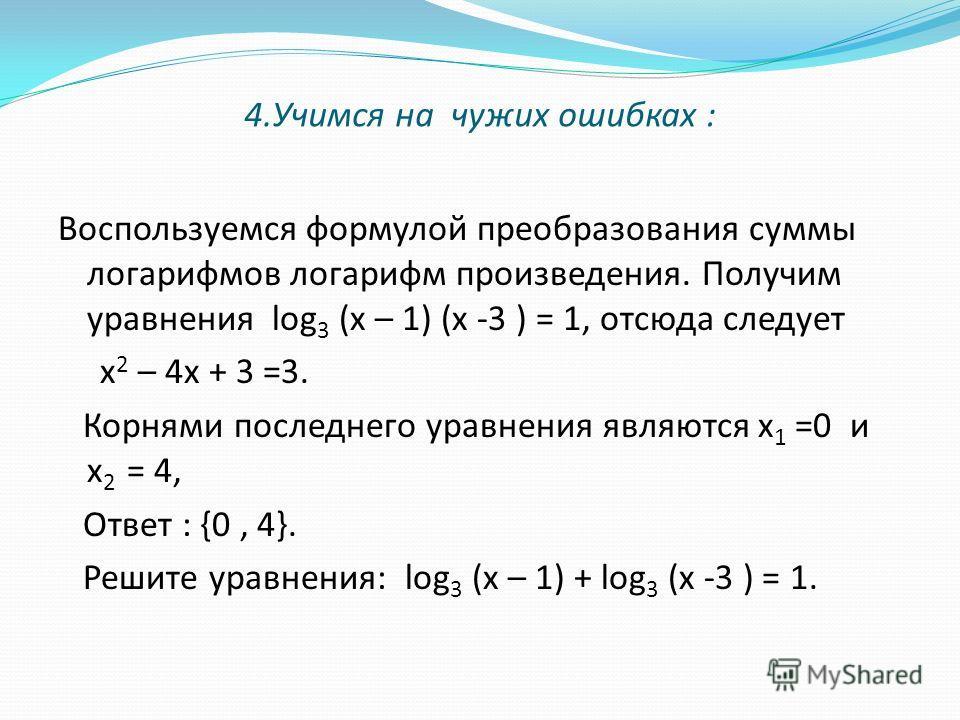 4.Учимся на чужих ошибках : Воспользуемся формулой преобразования суммы логарифмов логарифм произведения. Получим уравнения log 3 (х – 1) (х -3 ) = 1, отсюда следует х 2 – 4х + 3 =3. Корнями последнего уравнения являются х 1 =0 и х 2 = 4, Ответ : {0,