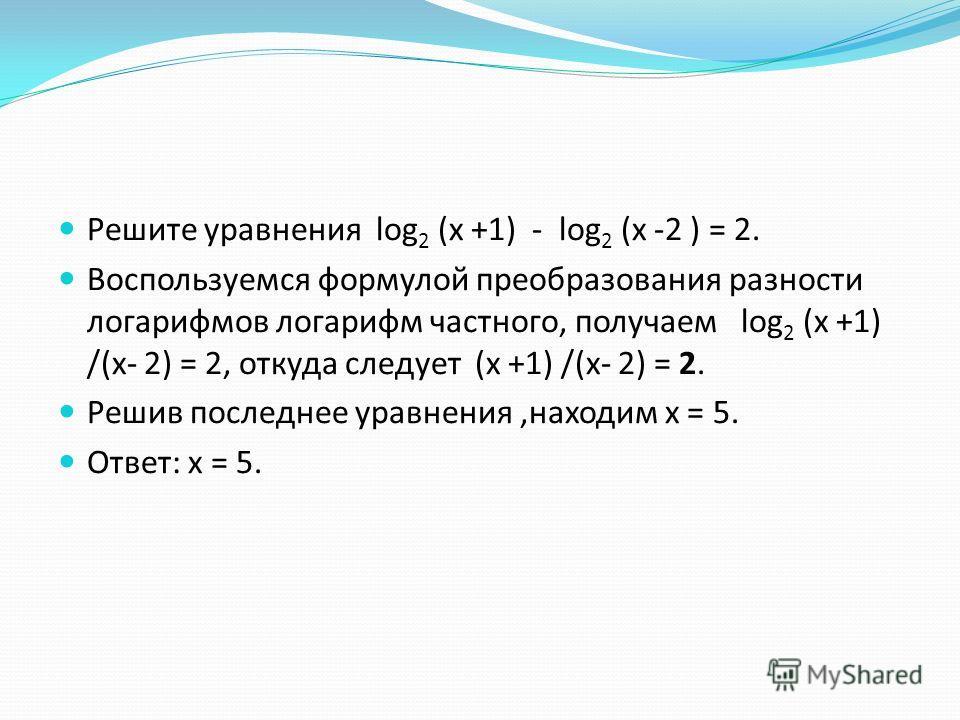 Решите уравнения log 2 (х +1) - log 2 (х -2 ) = 2. Воспользуемся формулой преобразования разности логарифмов логарифм частного, получаем log 2 (х +1) /(х- 2) = 2, откуда следует (х +1) /(х- 2) = 2. Решив последнее уравнения,находим х = 5. Ответ: х =
