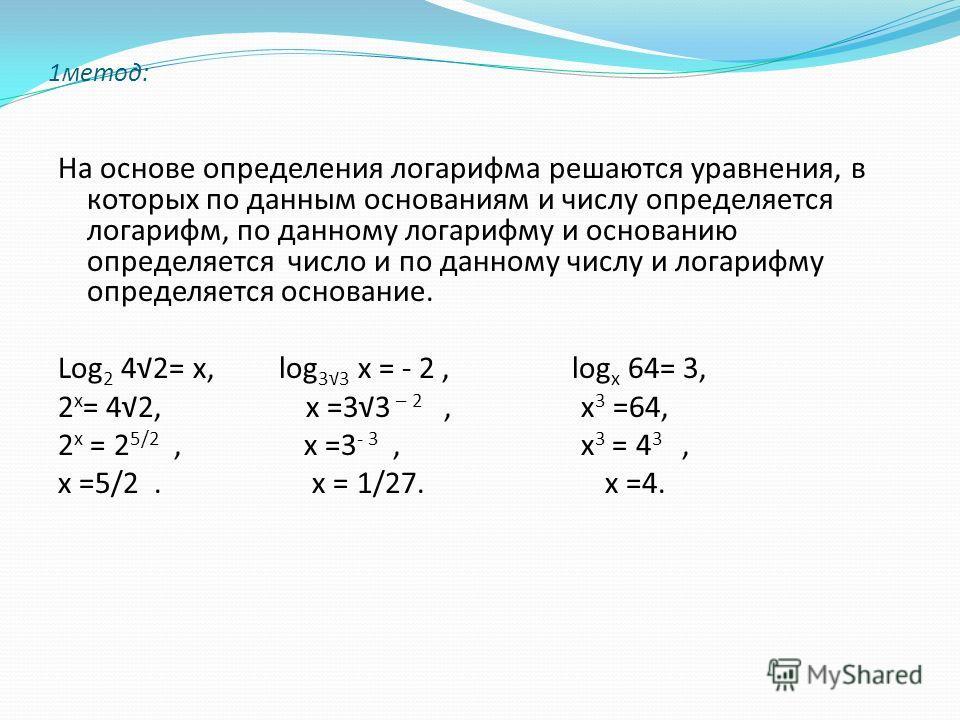 1метод: На основе определения логарифма решаются уравнения, в которых по данным основаниям и числу определяется логарифм, по данному логарифму и основанию определяется число и по данному числу и логарифму определяется основание. Log 2 42= х, log 33 х