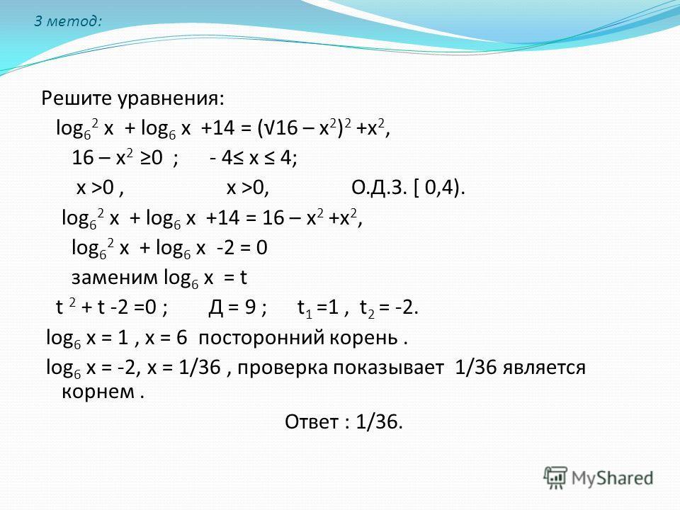 3 метод: Решите уравнения: log 6 2 х + log 6 х +14 = (16 – х 2 ) 2 +х 2, 16 – х 2 0 ; - 4 х 4; х >0, х >0, О.Д.З. [ 0,4). log 6 2 х + log 6 х +14 = 16 – х 2 +х 2, log 6 2 х + log 6 х -2 = 0 заменим log 6 х = t t 2 + t -2 =0 ; Д = 9 ; t 1 =1, t 2 = -2