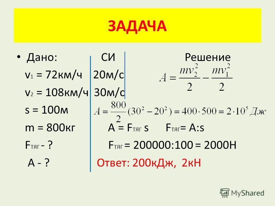 Дано: СИ Решение v 1 = 72км/ч 20м/с v 2 = 108км/ч 30м/с s = 100м m = 800кг A = F TЯГ s F ТЯГ = A:s F ТЯГ - ? F ТЯГ = 200000:100 = 2000Н А - ? Ответ: 200кДж, 2кН ЗАДАЧА
