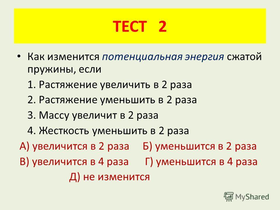 ТЕСТ 2 Как изменится потенциальная энергия сжатой пружины, если 1. Растяжение увеличить в 2 раза 2. Растяжение уменьшить в 2 раза 3. Массу увеличит в 2 раза 4. Жесткость уменьшить в 2 раза А) увеличится в 2 раза Б) уменьшится в 2 раза В) увеличится в