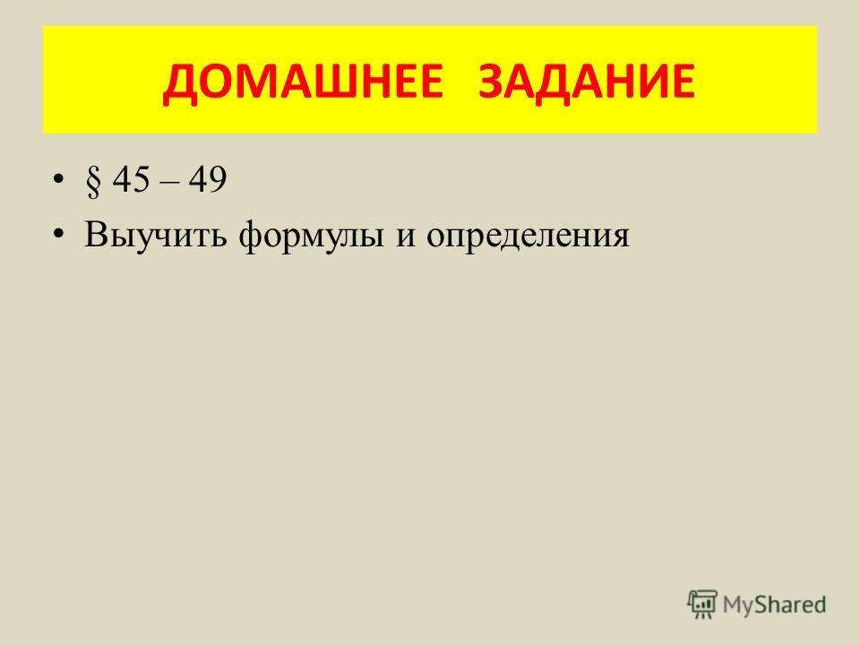 ДОМАШНЕЕ ЗАДАНИЕ § 45 – 49 Выучить формулы и определения