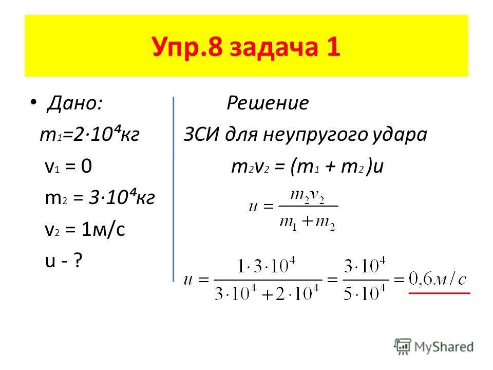 Упр.8 задача 1 Дано: Решение m 1 =2·10кг ЗСИ для неупругого удара v 1 = 0 m 2 v 2 = (m 1 + m 2 )u m 2 = 3·10кг v 2 = 1м/с u - ?