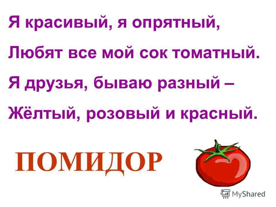 Я красивый, я опрятный, Любят все мой сок томатный. Я друзья, бываю разный – Жёлтый, розовый и красный. ПОМИДОР