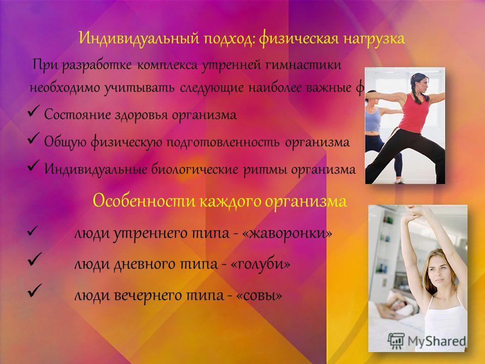 Индивидуальный подход: физическая нагрузка При разработке комплекса утренней гимнастики необходимо учитывать следующие наиболее важные факторы Состояние здоровья организма Общую физическую подготовленность организма Индивидуальные биологические ритмы