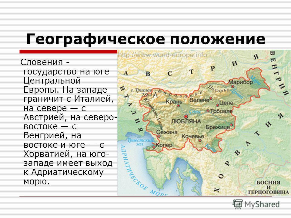 Географическое положение Словения - государство на юге Центральной Европы. На западе граничит с Италией, на севере с Австрией, на северо- востоке с Венгрией, на востоке и юге с Хорватией, на юго- западе имеет выход к Адриатическому морю.
