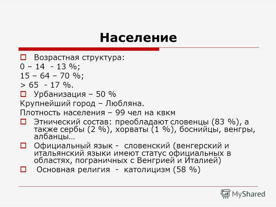 Население Возрастная структура: 0 – 14 - 13 %; 15 – 64 – 70 %; > 65 - 17 %. Урбанизация – 50 % Крупнейший город – Любляна. Плотность населения – 99 чел на квкм Этнический состав: преобладают словенцы (83 %), а также сербы (2 %), хорваты (1 %), босний