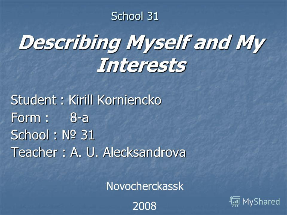 School 31 School 31 Student : Kirill Korniencko Form : 8-a School : 31 Teacher : A. U. Alecksandrova Novocherckassk 2008 Describing Myself and My Interests