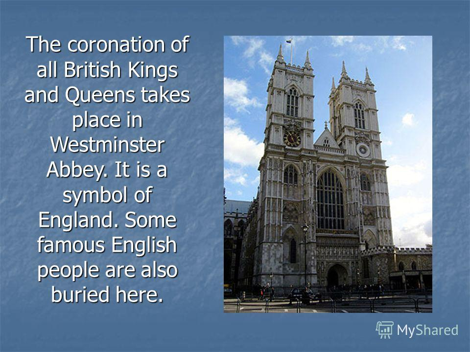 The coronation of all British Kings and Queens takes place in Westminster Abbey. It is a symbol of England. Some famous English people are also buried here.