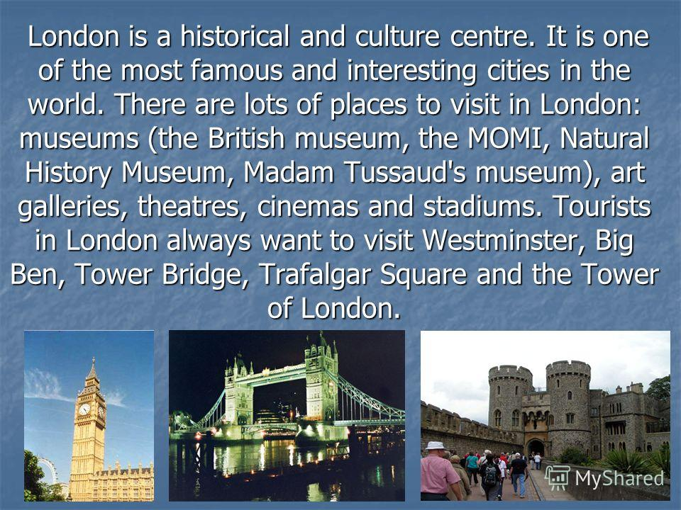 London is a historical and culture centre. It is one of the most famous and interesting cities in the world. There are lots of places to visit in London: museums (the British museum, the MOMI, Natural History Museum, Madam Tussaud's museum), art gall