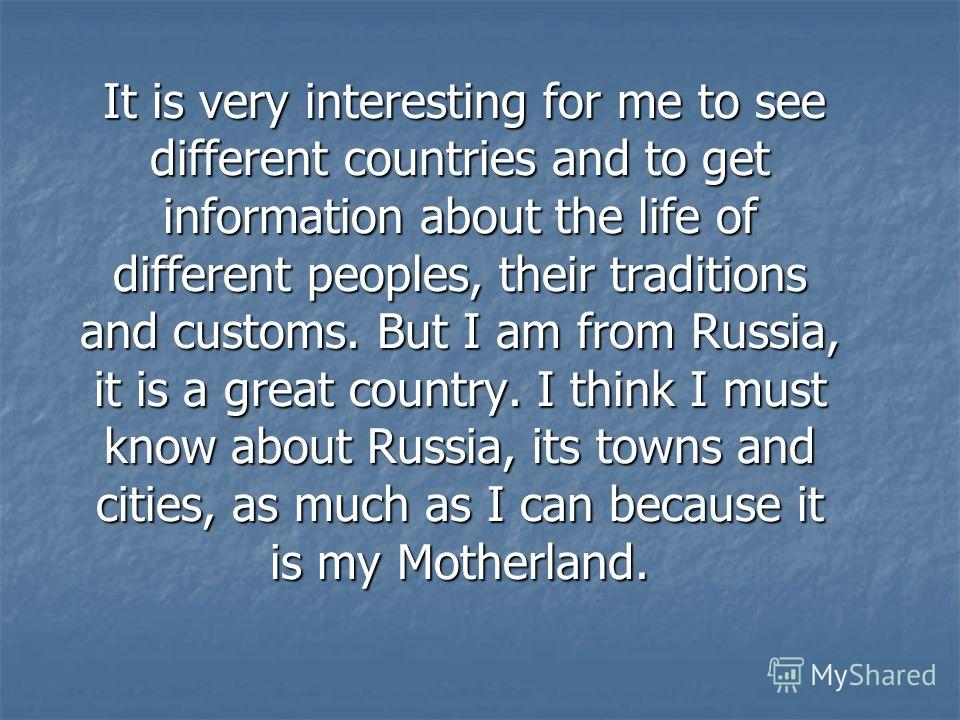It is very interesting for me to see different countries and to get information about the life of different peoples, their traditions and customs. But I am from Russia, it is a great country. I think I must know about Russia, its towns and cities, as