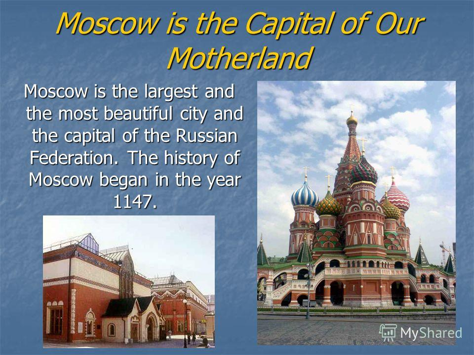 Moscow is the Capital of Our Motherland Moscow is the largest and the most beautiful city and the capital of the Russian Federation. The history of Moscow began in the year 1147. Moscow is the largest and the most beautiful city and the capital of th