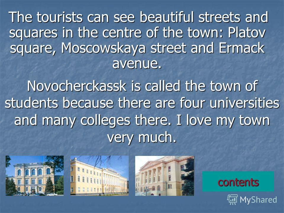 The tourists can see beautiful streets and squares in the centre of the town: Platov square, Moscowskaya street and Ermack avenue. Novocherckassk is called the town of students because there are four universities and many colleges there. I love my to