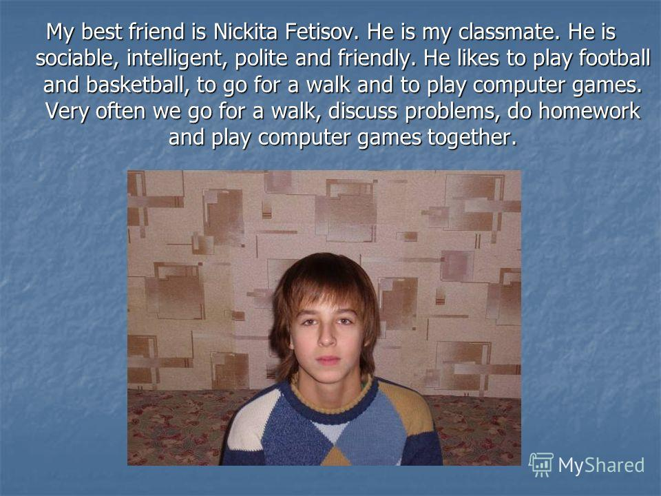 My best friend is Nickita Fetisov. He is my classmate. He is sociable, intelligent, polite and friendly. He likes to play football and basketball, to go for a walk and to play computer games. Very often we go for a walk, discuss problems, do homework