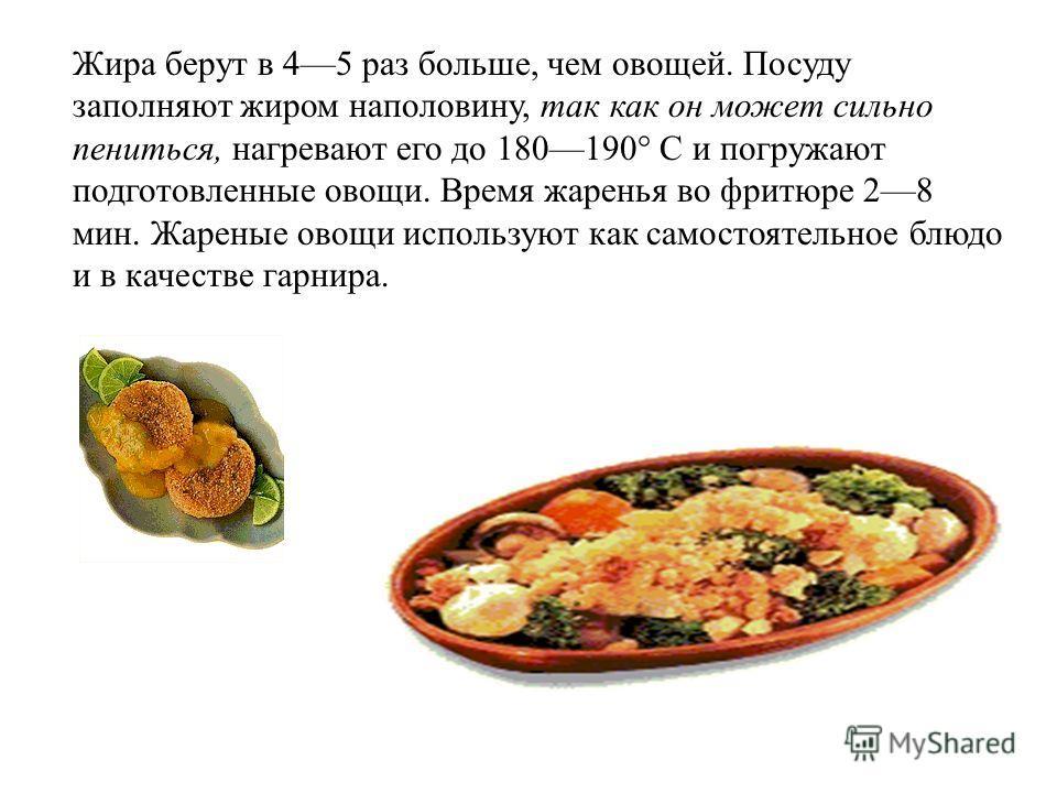 Жира берут в 45 раз больше, чем овощей. Посуду заполняют жиром наполовину, так как он может сильно пениться, нагревают его до 180190° С и погружают подготовленные овощи. Время жаренья во фритюре 28 мин. Жареные овощи используют как самостоятельное бл