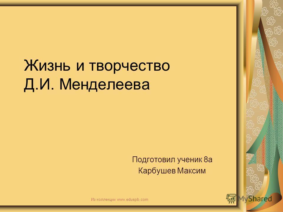 Жизнь и творчество Д.И. Менделеева Подготовил ученик 8а Карбушев Максим Из коллекции www.eduspb.com