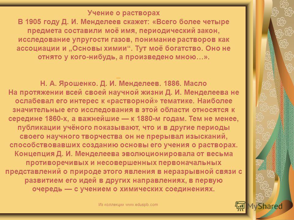 Учение о растворах В 1905 году Д. И. Менделеев скажет: «Всего более четыре предмета составили моё имя, периодический закон, исследование упругости газов, понимание растворов как ассоциации и Основы химии. Тут моё богатство. Оно не отнято у кого-нибуд