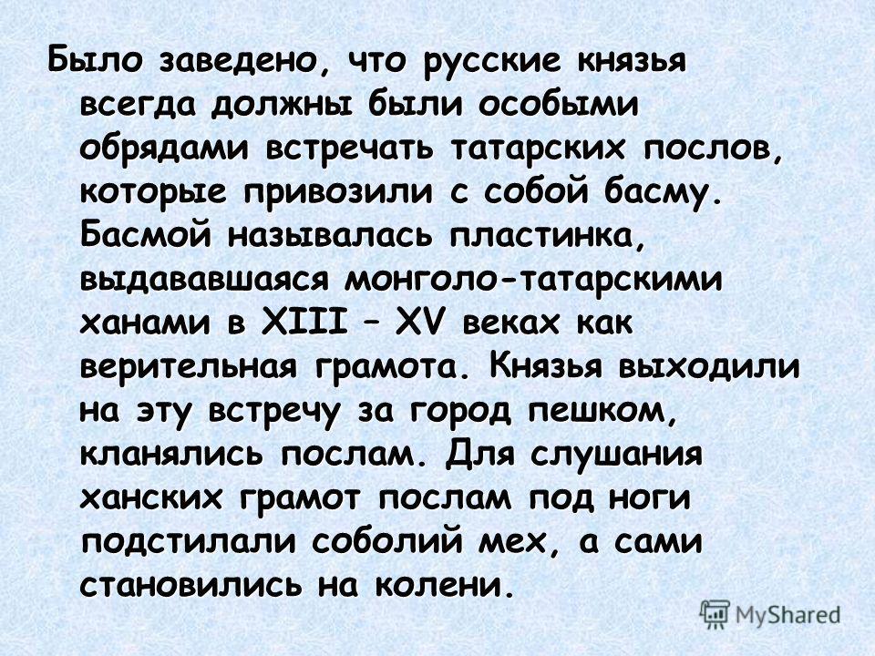Было заведено, что русские князья всегда должны были особыми обрядами встречать татарских послов, которые привозили с собой басму. Басмой называлась пластинка, выдававшаяся монголо-татарскими ханами в ХIII – ХV веках как верительная грамота. Князья в