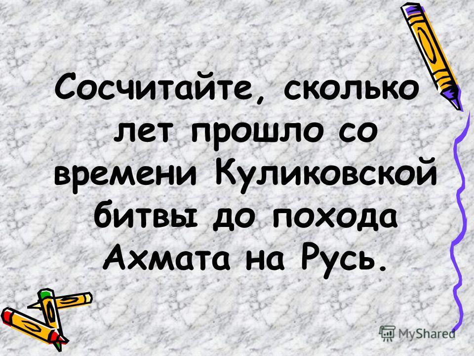 Сосчитайте, сколько лет прошло со времени Куликовской битвы до похода Ахмата на Русь.