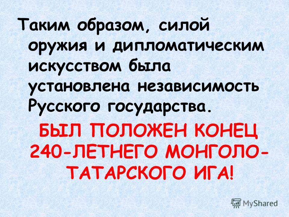 Таким образом, силой оружия и дипломатическим искусством была установлена независимость Русского государства. БЫЛ ПОЛОЖЕН КОНЕЦ 240-ЛЕТНЕГО МОНГОЛО- ТАТАРСКОГО ИГА!