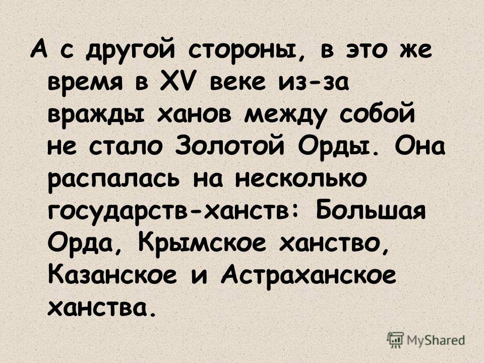 А с другой стороны, в это же время в ХV веке из-за вражды ханов между собой не стало Золотой Орды. Она распалась на несколько государств-ханств: Большая Орда, Крымское ханство, Казанское и Астраханское ханства.