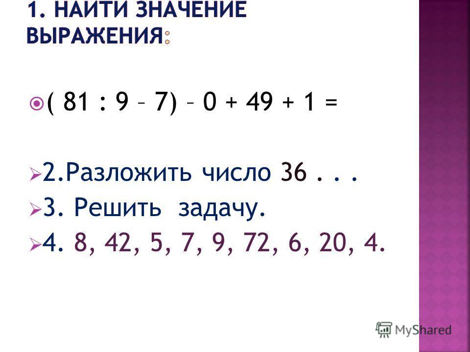 ( 81 : 9 – 7) – 0 + 49 + 1 = 2.Разложить число 36... 3. Решить задачу. 4. 8, 42, 5, 7, 9, 72, 6, 20, 4.