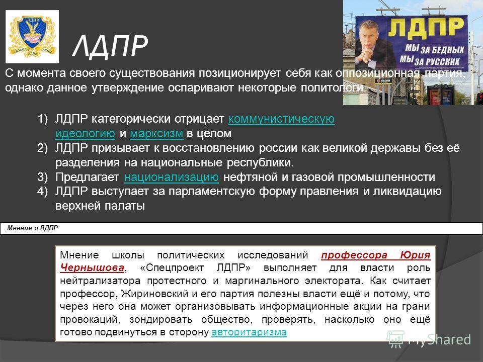 ЛДПР С момента своего существования позиционирует себя как оппозиционная партия, однако данное утверждение оспаривают некоторые политологи. 1)ЛДПР категорически отрицает коммунистическую идеологию и марксизм в целомкоммунистическую идеологиюмарксизм