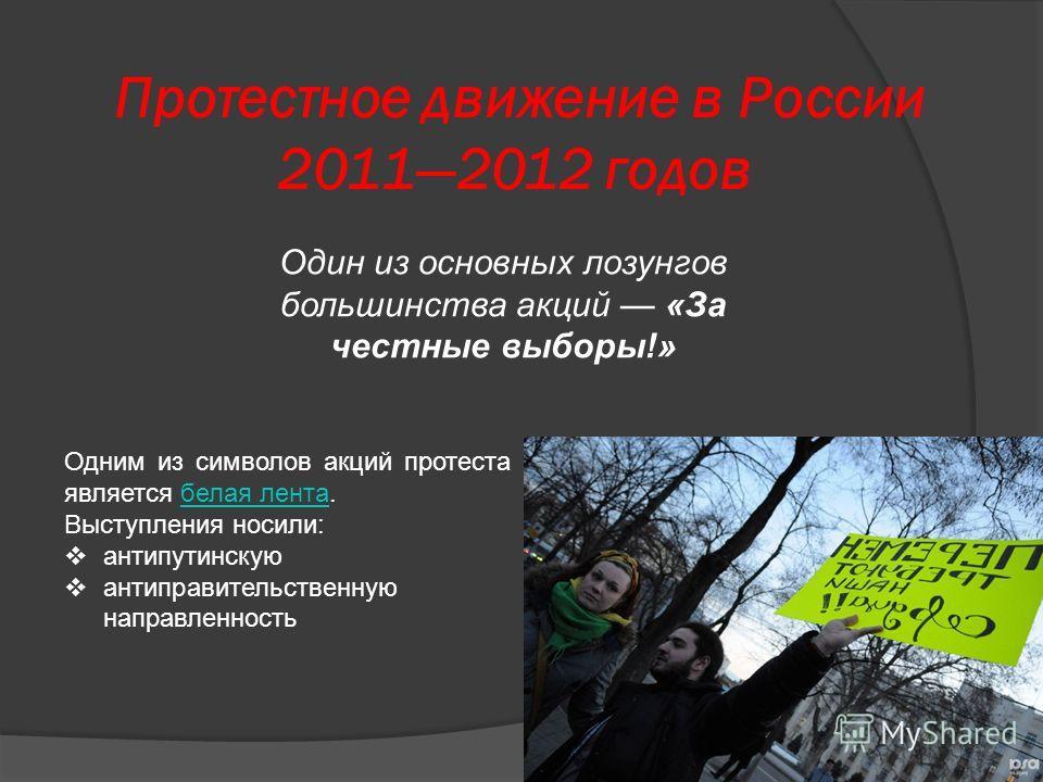Протестное движение в России 20112012 годов Одним из символов акций протеста является белая лента.белая лента Выступления носили: антипутинскую антиправительственную направленность Один из основных лозунгов большинства акций «За честные выборы!»