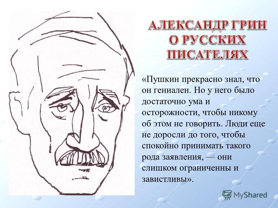 «Пушкин прекрасно знал, что он гениален. Но у него было достаточно ума и осторожности, чтобы никому об этом не говорить. Люди еще не доросли до того, чтобы спокойно принимать такого рода заявления, они слишком ограниченны и завистливы».