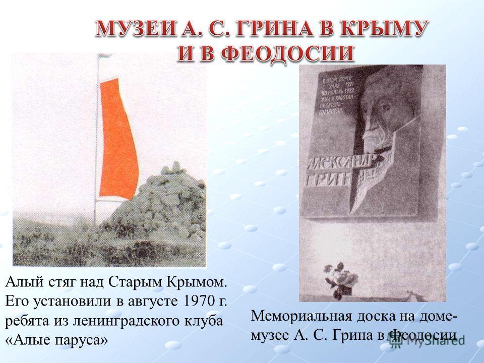 Алый стяг над Старым Крымом. Его установили в августе 1970 г. ребята из ленинградского клуба «Алые паруса» Мемориальная доска на доме- музее А. С. Грина в Феодосии