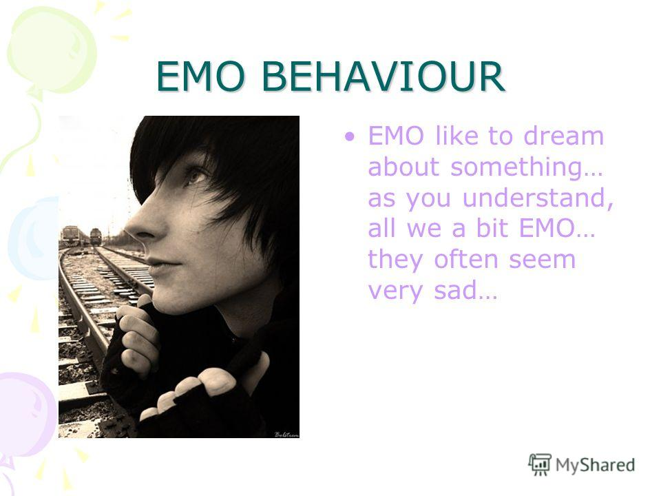 EMO BEHAVIOUR True EMO-teens usually are very emotional people. They like to cry, scream… Sometimes they hate life and want to die. But, as you know, EMO is often used just as a popular brand, so majority of people who call themselves EMO just like b