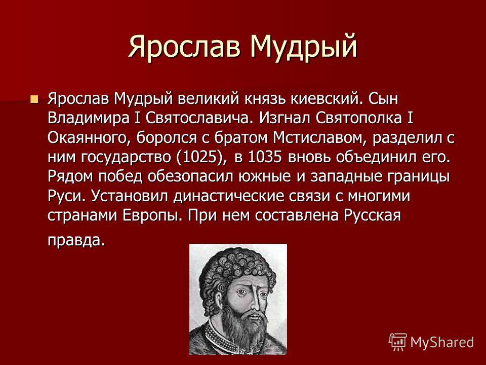 Ярослав Мудрый Ярослав Мудрый великий князь киевский. Сын Владимира I Святославича. Изгнал Святополка I Окаянного, боролся с братом Мстиславом, разделил с ним государство (1025), в 1035 вновь объединил его. Рядом побед обезопасил южные и западные гра