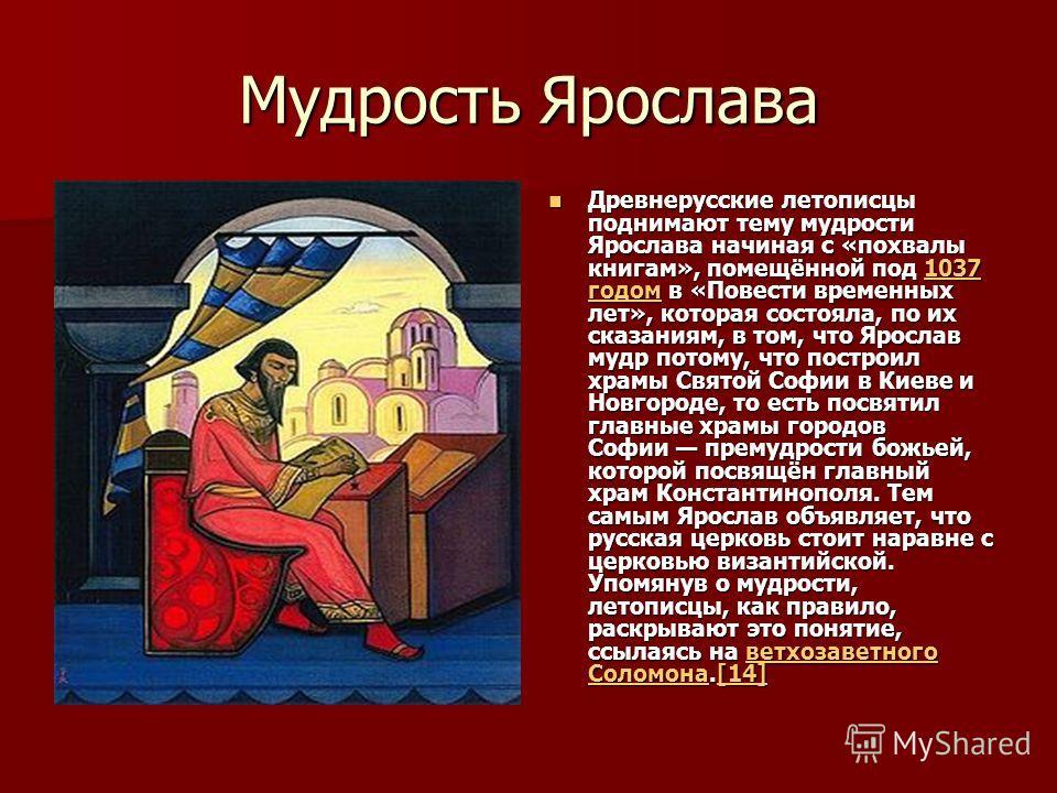 Мудрость Ярослава Древнерусские летописцы поднимают тему мудрости Ярослава начиная с «похвалы книгам», помещённой под 1037 годом в «Повести временных лет», которая состояла, по их сказаниям, в том, что Ярослав мудр потому, что построил храмы Святой С
