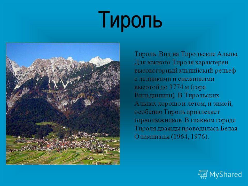 Тироль. Вид на Тирольские Альпы. Для южного Тироля характерен высокогорный альпийский рельеф с ледниками и снежниками высотой до 3774 м (гора Вильдшпитц). В Тирольских Альпах хорошо и летом, и зимой, особенно Тироль привлекает горнолыжников. В главно