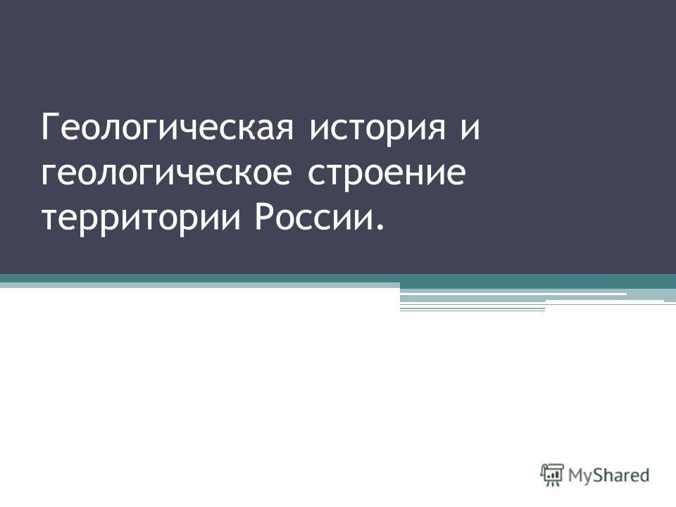 Геологическая история и геологическое строение территории России.
