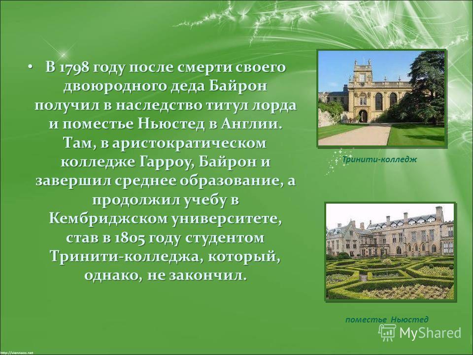В 1798 году после смерти своего двоюродного деда Байрон получил в наследство титул лорда и поместье Ньюстед в Англии. Там, в аристократическом колледже Гарроу, Байрон и завершил среднее образование, а продолжил учебу в Кембриджском университете, став
