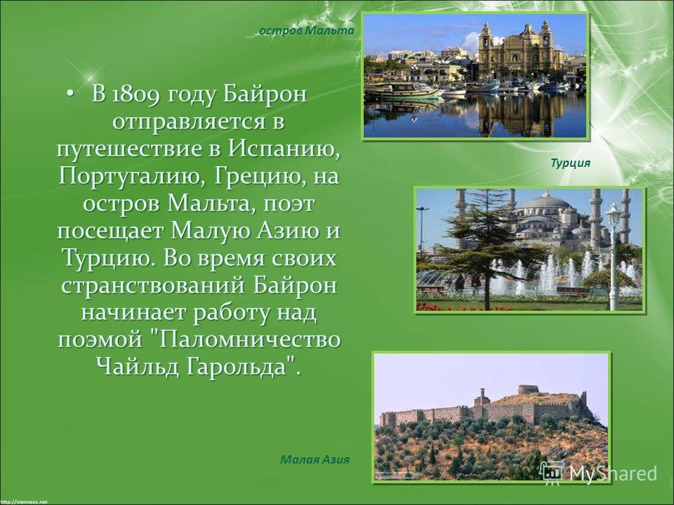 В 1809 году Байрон отправляется в путешествие в Испанию, Португалию, Грецию, на остров Мальта, поэт посещает Малую Азию и Турцию. Во время своих странствований Байрон начинает работу над поэмой