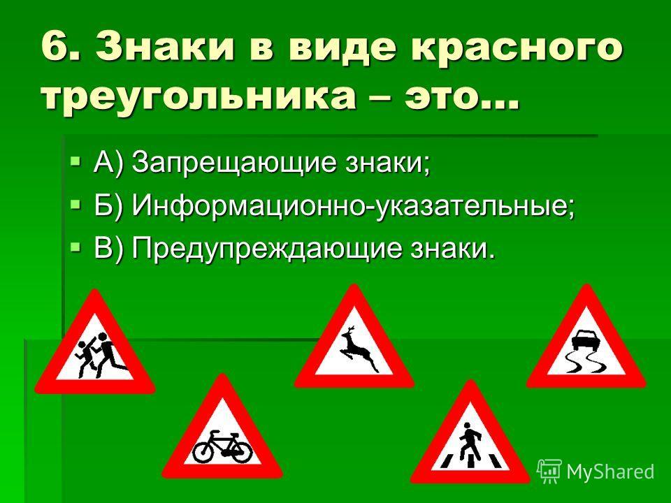 6. Знаки в виде красного треугольника – это… А) Запрещающие знаки; А) Запрещающие знаки; Б) Информационно-указательные; Б) Информационно-указательные; В) Предупреждающие знаки. В) Предупреждающие знаки.