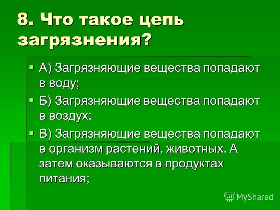 8. Что такое цепь загрязнения? А) Загрязняющие вещества попадают в воду; А) Загрязняющие вещества попадают в воду; Б) Загрязняющие вещества попадают в воздух; Б) Загрязняющие вещества попадают в воздух; В) Загрязняющие вещества попадают в организм ра
