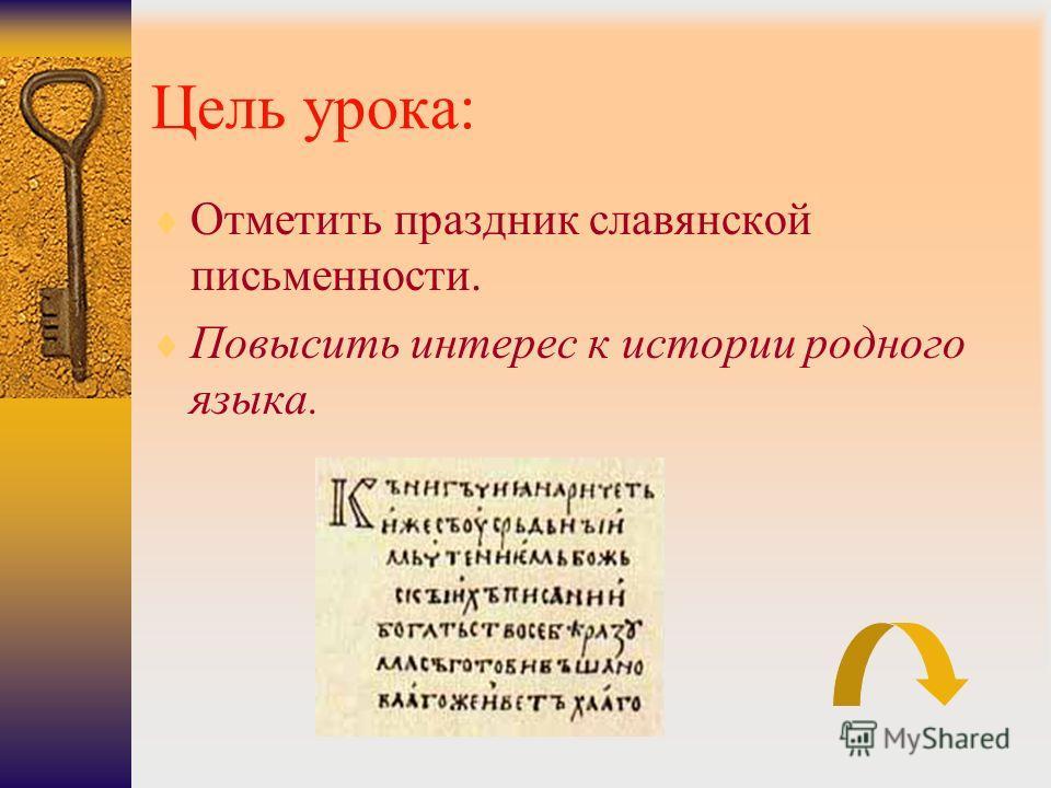 Цель урока: Отметить праздник славянской письменности. Повысить интерес к истории родного языка.