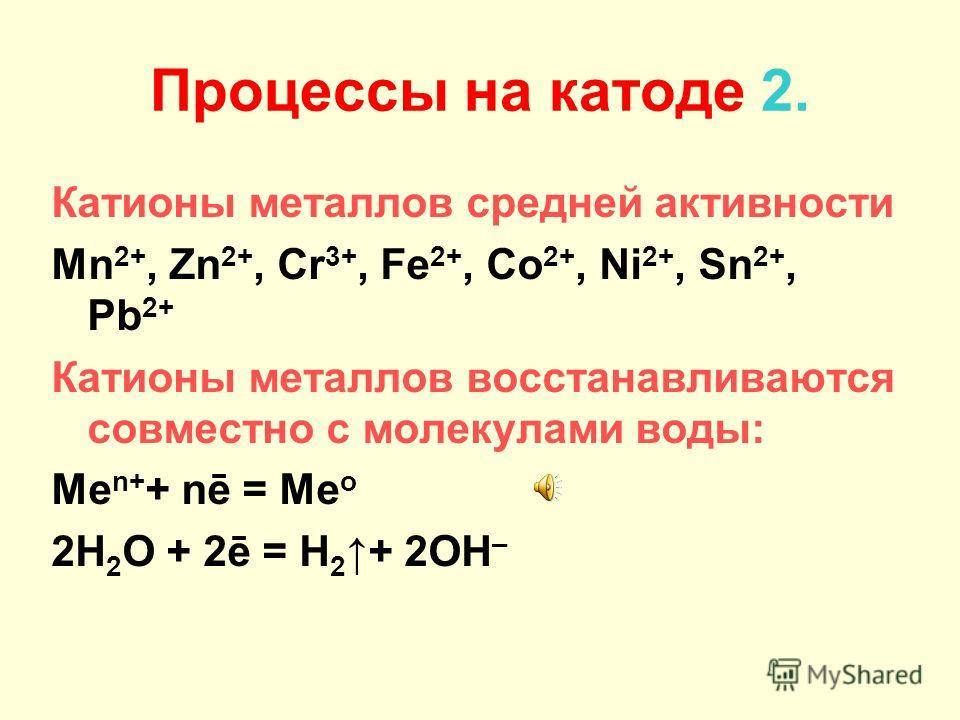 Процессы на катоде 1. Катионы активных металлов: Li +, Cs +, Rb +, K +, Ba 2+, Ca 2+, Na +, Mg 2+, Al 3+, NH 4 + Металлы не восстанавливаются, а восстанавливаются молекулы H 2 O: 2H 2 O + 2ē = H 2 + 2OH –