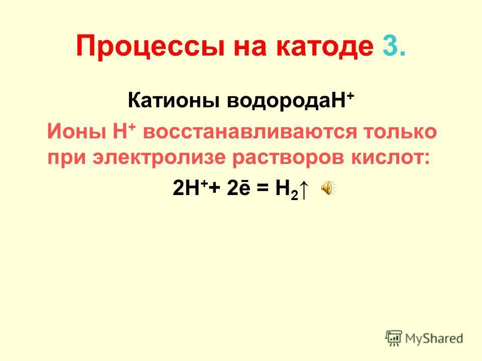 Процессы на катоде 2. Катионы металлов средней активности Mn 2+, Zn 2+, Cr 3+, Fe 2+, Co 2+, Ni 2+, Sn 2+, Pb 2+ Катионы металлов восстанавливаются совместно с молекулами воды: Me n+ + nē = Me o 2H 2 O + 2ē = H 2 + 2OH –